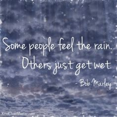 Some people feel the rain...