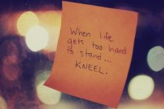 [pray] when life gets too hard to stand - kneel