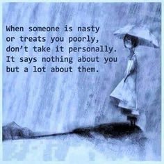 When someone is nasty or treats you poorly, don't take it personally. It says nothing about you but a lot about them.