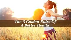 Golden Rules Of A Better Health - We all strive for a better health: sleeping better, eating better, being less stressed. The secret lies in how we manage