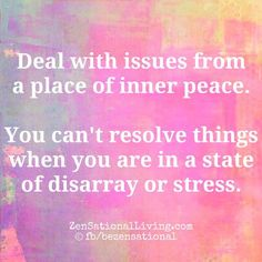 Deal with issues from a place of  inner peace. You can't resolve things when you are in a state of disarray or stress.