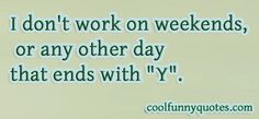 "I don't work on weekends, or any other day that ends with ""Y""."