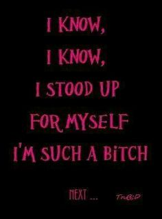 This is my life's struggle...don't speak up or stand up for myself and I get walked all over, but when I do I'm nothing but a b**** or being disrespectful.