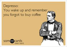 Depresso: You wake up and remember you forgot to buy coffee.