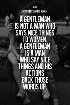 A gentleman is not a man who says nice things to women. A gentleman is a man who says nice things, and his actions back those words up.