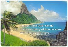 I do not think that I can do the lesser thing without in some way asking God's leave