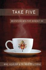 Take Five: Meditations with Pope Benedict XVI, by Mike Aquilina and Fr. Kris Stubna. Discover Pope Benedict's wise and visionary perspective as a guide for your own daily spirituality. Find clarity, direction, and inspiration with five brief minutes of quiet reflection as if led by Pope Benedict himself. This 176-page paperback book is $9.95.