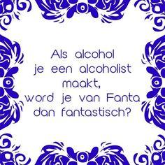 Als je van alcohol een alcoholist wordt, wordt je van Fanta dan Fantastisch? Deel en volg ons! Maak je eigen tegeltje op www.tegeltjeswijsheid.nl voor jezelf of als origineel cadeautje! Best Quotes, Funny Quotes, Dutch Quotes, One Liner, E Cards, True Words, Words Quotes, Sayings, Funny Texts