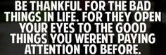 Be thankful for the bad things in life. For they open your eyes to the good things you weren't paying attention to before.