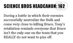 Science Bros Headcanon #162 During a battle in which their enemies successfully neutralize the Hulk and come very close to killing Bruce, Tony's retaliation reminds everyone that Bruce isn't the only one on the team that you REALLY do not want to piss off.