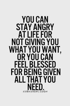 You can stay angry at life for not giving you what you want, or you can feel blessed for being given all that you need.