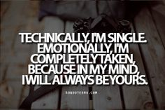 Quote:Technically, I'm single. Emotionally, I'm completely taken, because in my mind, I will always be yours.  Looking for more quotes, quotations, message, love quotes, quote of the day, and more. CLICK TO ENJOY READING PLUS BONUS OF LESSONS IN LIFE. Daily 4uquotesru