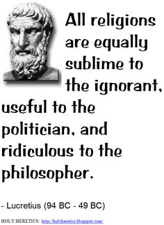 All religions are equally sublime to the ignorant, useful to the politician, and ridiculous to the philosopher. - - Lucretius (94 BC - 49 BC). > > > . Click image!