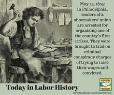 May 25, 1805: In Philadelphia, leaders of a shoemakers' union are arrested for organizing one of the country's first strikes. They were brought to trial on criminal conspiracy charges of trying to raise their wages and convicted.