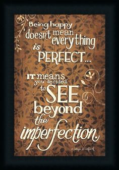 """Being happy doesn't mean everything is perfect... it means you decided to see beyond the imperfection."""