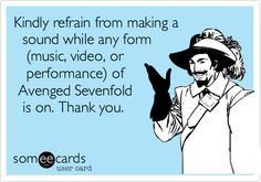 Kindly refrain from making a sound while any form (music, video, or performance) of Avenged Sevenfold is on. Thank you. | Music Ecard | someecards.com