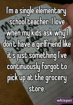 I'm a single elementary school teacher. I love when my kids ask why I don't have a girlfriend like it's just something I've continuously forgot to pick up at the grocery store.
