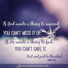 If God wants a thing to succeed, you can't mess it up. If He wants it to fail- you can't save it. Just rest and be thankful. - @jenniesallen #jenniferrothschild
