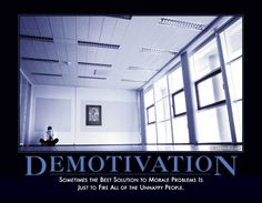 Demotivation. Sometimes the best solution to morale problems is just to fire all the unhappy people.