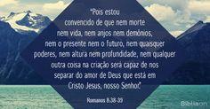 """""""Pois estou convencido de que nem morte nem vida, nem anjos nem demônios, nem o presente nem o futuro, nem quaisquer poderes, nem altura nem profundidade, nem qualquer outra coisa na criação será capaz de nos separar do amor de Deus que está em Cristo Jesus, nosso Senhor."""""""