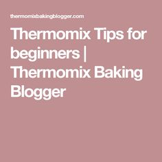 Thermomix Tips for beginners | Thermomix Baking Blogger