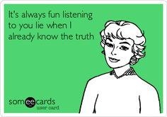 It's always fun listening to you lie when I already know the truth.