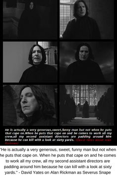 """He is actually a very generous, sweet, funny man but not when he puts that cape on. When he puts that cape on and he comes to work all my crew, all my second assistant directors are padding around him because he can kill with a look at sixty yards."" - David Yates on Alan Rickman as Severus Snape"