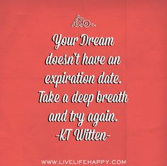 Your dream doesn't have an expiration date. Take a deep breath and try again. -KT Witten