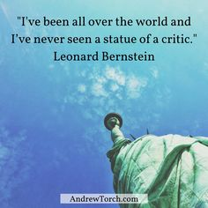 """I've been all over the world and I've never seen a statue of a critic."" Leonard Bernstein"