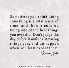 Sometimes you think doing something is a total waste of time, and then it ends up being one of the best things you ever did. Don't judge the day before it unfolds. Amazing things can, and do happen when you least expect them.