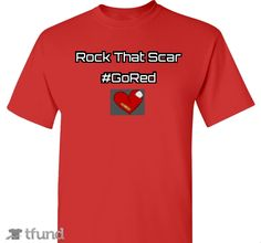 Rock That Scar #GoRed - My wife was diagnosed with a heart defect 10 years ago. In 2010 she had open heart surgery and today lives with a Rock Star Scar! Two months ago, her cousin Kristen collapsed days after the birth of her 4th child. She has been in the hospital with multiple surgeries and still needs more healing. Heart disease is the #1 killer among women over 25. Proceeds from the T-shirt will go toward Kristen's family & American Heart Association research.