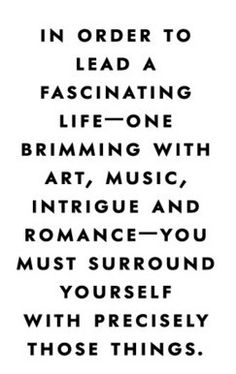 In order to lead a fascinating life -- one brimming with art, music, intrigue, and romance -- you must surround yourself with precisely those things.   via http://makemestfu.net/post/36049676148/so-relatable
