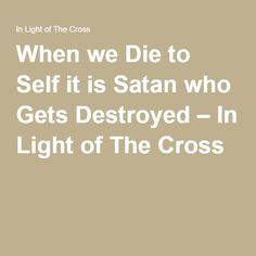 When we Die to Self it is Satan who Gets Destroyed – In Light of The Cross