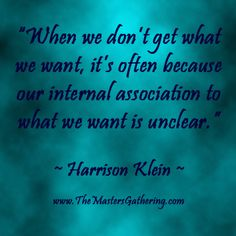"""When we don't get what we want, it's often because our internal association to what we want is unclear.""  #HarrisonKlein"