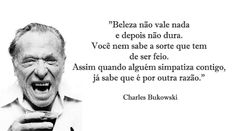 """""""Beleza não vale nada e depois não dura. Você nem sabe a sorte que tem de ser feio. Assim quando alguém simpatiza contigo, já sabe que é por outra razão."""" - Charles Bukowski"""