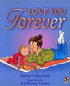 """My favorite childrens' book: """"Love You Forever""""  by Robert Munsch """"I'll love you forever. I'll like you for always. As long as I'm living, my baby you'll be."""""""