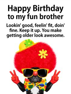 To my Fun Brother - Happy Birthday Card for Brother: Lookin' good bro. Happy birthday. This slick birthday card is both classy and ridiculous, kind of like your brother. But the birthday message is thoughtful, so you get the best of everything all in one hip birthday card! What is not to love about a French bulldog in sunglasses posing peace sign? Send this hilarious pup to your brother on his birthday so he can celebrate in style.
