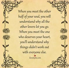 When you meet the other half of your soul, you will understand why all the other lovers let you go.  When you meet the one who deserves your heart, you'll understand why things didn't work out with everyone else.  #love #quotes #romantic #soulmates