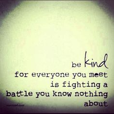 Everyone is fighting a battle.  Be kind.