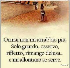 I don't get cross anymore.I just observe,reflect,remain disappointed.If needed just walk away. Italian Phrases, Italian Quotes, Italian Humor, Favorite Quotes, Best Quotes, Words Quotes, Sayings, Tumblr Quotes, True Words