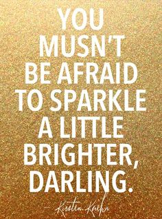 You musn't be afraid to sparkle a little brighter, darling. -  Kirsten Kuehn
