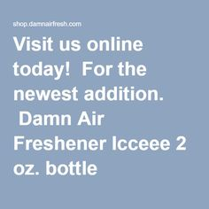 Visit us online today! For the newest addition. Damn Air Freshener Icceee 2 oz. bottle