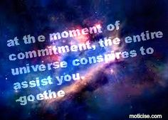 At the moment of commitment, the entire universe conspires to assist you. - Goethe  What will you commit to?