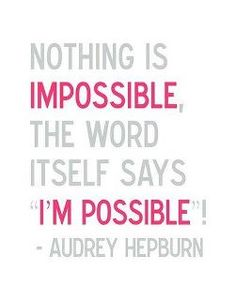"""Nothing is impossible. The word itself says 'I'm possible!"" -- Audrey Hepburn"