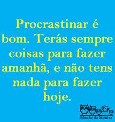 Procrastinar é bom. terás sempre coisas para fazer amanhã e não tens nada para fazer hoje