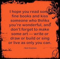 I hope you read some fine books and kiss someone who thinks you're wonderful, and don't forget to make some art -- write or draw or build or sing or live as only you can. ~ Neil Gaiman