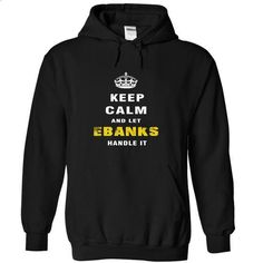 Keep Calm and Let EBANKS Handle It - t shirt printing #summer tee #tumblr hoodie