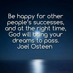 Be happy for other people's successes, and at the right time, God will bring your dreams to pass. - Joel Osteen