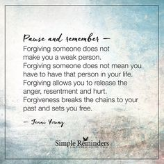Forgiving sets you free Pause and remember— Forgiving someone does not make you a weak person. Forgiving someone does not mean you have to have that person in your life. Forgiving allows you to release the anger, resentment and hurt. Forgiveness breaks the chains to your past and sets you free. — Jenni Young
