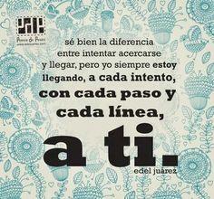 Se bien la diferencia entre intentar acercarse y llegar, pero yo siempre estoy llegando, a cada intento, con cada paso y cada línea, a ti. Edel Juárez